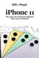 iPhone 11: The Latest User Manual for Beginners, Kids, Teens, and Seniors