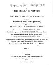 Typographical Antiquities; Or the History of Printing in England Scotland and Ireland: Containing Memoirs of Our Ancient Printers and a Register of the Books Printed by Them, Volume 2