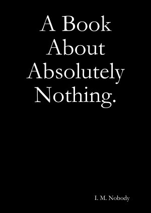 A Book About Absolutely Nothing.