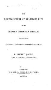 The Development of Religious Life in the Modern Christian Church, Illustrated by the Life and Work of Certain Great Men