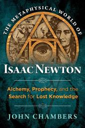 The Metaphysical World of Isaac Newton: Alchemy, Prophecy, and the Search for Lost Knowledge