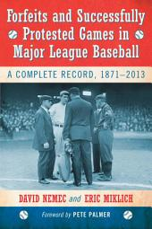Forfeits and Successfully Protested Games in Major League Baseball: A Complete Record, 1871-2013