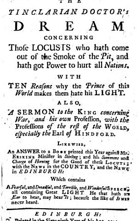 Tinclarian Doctor s Dream concerning those locusts who hath come up out of the smoke of the pit     With ten reasons why the Prince of this World makes them hate his light  Also  a sermon to the King concerning War     Likewise  an answer to a book     against Mr  Erskine  Minister in Stirling     With the news in the country  and the news in Edinburgh  etc PDF