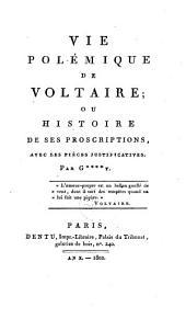 Vie polémique de Voltaire, ou Histoire de ses proscriptions, avec les pièces justificatives: Volume1