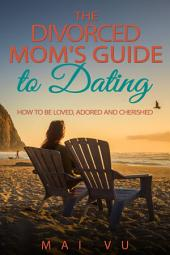The Divorced Mom's Guide to Dating: How to Be Loved, Adored, and Cherished