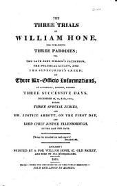 The Three Trials of William Hone,: For Publishing Three Parodies, Viz. The Late John Wilkes's Catechism, The Political Litany, and The Sinecurist's Creed; : on Three Ex-officio Informations, at Guildhall, London, During Three Successive Days, December 18, 19, & 20, 1817; : Before Three Special Juries, and Mr. Justice Abbott, on the First Day, and Lord Chief Justicejuries, and Mr. Justice Abbott, on the First Day, and Lord Chief Justice Ellenborough, on the Last Two Days