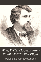 Wise, Witty, Eloquent Kings of the Platform and Pulpit: Biographies, Reminiscences and Lectures ... : and Personal Reminiscences and Anecdotes of Noted Americans