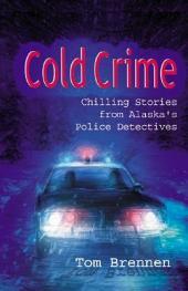 Cold Crime: How Police Detectives Solved Alaska's Most Shocking Cases