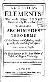 Euclide's Elements: The Whole Fifteen Books Compendiously Demonstrated. To which is Added Archimedes Theorems of the Sphere and Cylinder, Investigated by the Method of Indivisibles. Never Before in English. By Isaac Barrow ...