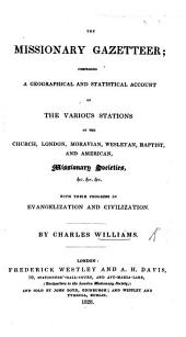 The Missionary Gazetteer. Comprising a Geographical and Statistical Account of the Various Stations of the Church, London, Moravian, Wesleyan, Baptist, and American, Missionary Societies, Etc