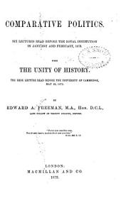 Comparative Politics: Six Lectures Read Before the Royal Institution in January and February, 1873, with The Unity of History; the Rede Lecture Read Before the University of Cambridge, May 29, 1872