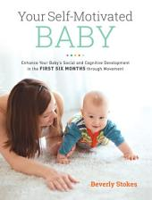 Your Self-Motivated Baby: Enhance Your Baby's Social and Cognitive Development in the First Six Months through Movement
