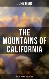 THE MOUNTAINS OF CALIFORNIA (With All Original Illustrations): Adventure Memoirs and Wilderness Study from the author of The Yosemite, Our National Parks, A Thousand-mile Walk to the Gulf, Picturesque California & Steep Trails