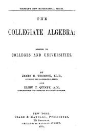 The Collegiate Algebra: Adapted to Colleges and Universities