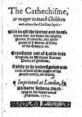 The Catechisme Or Maner to Teach Children Or Others the Christian Fayth: Used in ... the ... Dominions that are Under ... Prince Frederike, the Palsgrave of Ye Rhene ... Translated Out of Latin ... by W. Turner, Etc. B.L.