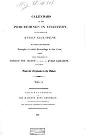 Calendars of the Proceedings in Chancery, in the Reign of Queen Elizabeth: To which are Prefixed Examples of Earlier Proceedings in that Court, Namely, from the Reign of Richard the Second to that of Queen Elizabeth, Inclusive, Volume 1