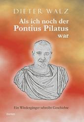 Als ich noch der Pontius Pilatus war. Ein Wiedergänger schreibt Geschichte