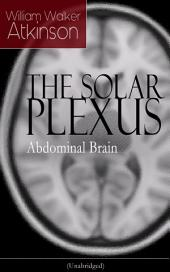 THE SOLAR PLEXUS - Abdominal Brain: From the American pioneer of the New Thought movement, known for Practical Mental Influence, The Secret of Success, The Arcane Teachings & Reincarnation and the Law of Karma