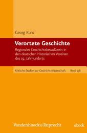 Verortete Geschichte: Regionales Geschichtsbewußtsein in den deutschen Historischen Vereinen des 19. Jahrhunderts