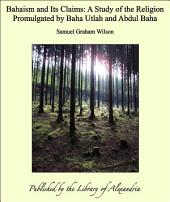 Bahaism and Its Claims: A Study of the Religion Promulgated by Baha Utlah and Abdul Baha