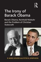 The Irony of Barack Obama: Barack Obama, Reinhold Niebuhr and the Problem of Christian Statecraft