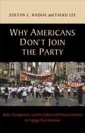 Why Americans Don't Join the Party: Race, Immigration, and the Failure (of Political Parties) to Engage the Electorate