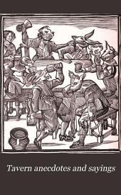 Tavern Anecdotes and Sayings: Including the Origin of Signs, and Reminiscences Connected with Taverns, Coffee-houses, Clubs, Etc., Etc