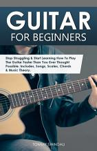 Guitar for Beginners  Stop Struggling   Start Learning How To Play The Guitar Faster Than You Ever Thought Possible  Includes  Songs  Scales  Chords   Music Theory PDF