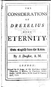 The Considerations of Drexelins Upon Eternity: Made English from the Latin