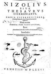 Nizolius, siue Thesaurus Ciceronianus, omnia Ciceronis verba, omnemque loquendi, atque eloquendi uarietatem complexus. Nunc iterum dimidia fere parte auctior, ita ut plane alium, si cum alijs conferas, sis iudicaturús. Item index in quo uulgaria uerba, & barbara quamplurima, subiectis Ciceronis purissimis uerbis, indicantur, ..