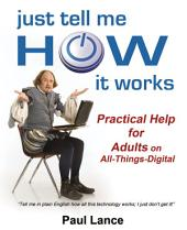 Just Tell Me How It Works: Practical Help for Adults on All-Things-Digital