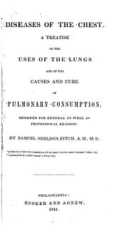 Diseases of the Chest: A Treatise on the Uses of the Lungs and on the Causes and Cure of Pulmonary Consumption, Designed for General as Well as Professional Readers