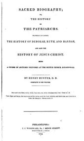 Sacred, Biography: Or The History of Patriarchs. To which is Added, the History of Jesus Christ. A Course of Lectures Delivered at the Scotch Church, London-Wall