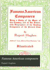 Famous American Composers: Being a Study of the Music of this Country, and of Its Future, with Biographies of the Leading Composers of the Present Time
