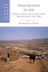 From Slavery to Aid: Politics, Labour, and Ecology in the Nigerien Sahel, 1800–2000
