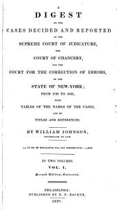 A Digest of the Cases Decided and Reported in the Supreme Court of Judicature, the Court of Chancery, and the Court for the Correction of Errors, of the State of New York: From 1799 to 1823, with Tables of the Names of the Cases, and of Titles and References, Volume 2