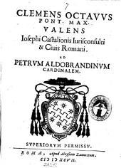 Clemens octauus pont. max. valens. Iosephi Castalionis iurisconsulti et ciuis Romani ad Petrum Aldobrandinum cardinalem