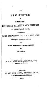 The New System of Criminal Procedure, Pleading and Evidence in Indictable Cases: As Founded on Lord Campbell's Act, 14 & 15 Vict. C. 100, and Other Recent Statutes ; with New Forms of Indictments and Evidence