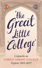 The Great Little College: Corpuscles on Corpus Christi College, Oxford, 1945–2017
