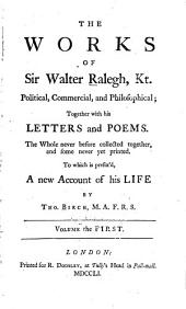 The Works of Sir Walter Ralegh: Kt. Political, Commercial, and Philosophical; Together with His Letters and Poems. The Whole Never Before Collected Together, and Some Never Yet Printed. To which is Prefix'd, a New Account of His Life by Tho. Birch, Volume 1