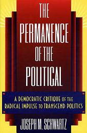 The Permanence of the Political: A Democratic Critique of the Radical Impulse to Transcend Politics