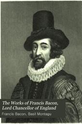 The Works of Francis Bacon, Lord Chancellor of England: With a Life of the Author by Basil Montagu, Volume 1