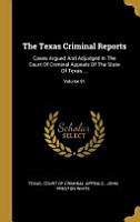 The Texas Criminal Reports  Cases Argued And Adjudged In The Court Of Criminal Appeals Of The State Of Texas      PDF