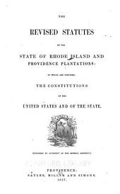 The revised statutes of the state of Rhode Island and Providence plantations: to which are prefixed, the constitutions of the United States and of the state ; published by authority of the General assembly
