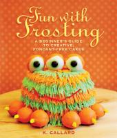 Fun with Frosting: A Beginner s Guide to Decorating Creative, Fondant-Free Cakes