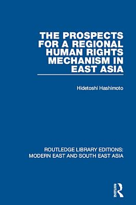 The Prospects for a Regional Human Rights Mechanism in East Asia  RLE Modern East and South East Asia  PDF