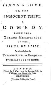Timon in Love: Or, the Innocent Theft: A Comedy. Taken from Thimon Misanthrope of the Sieur de Lisle. As Acted at the Theatre-Royal in Drury-Lane. ...