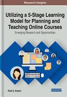 Utilizing a 5 Stage Learning Model for Planning and Teaching Online Courses  Emerging Research and Opportunities PDF