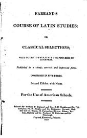 Farrand's Course of Latin studies, or, Classical selections: with notes to facilitate the progress of learners : published in a cheap, correct, and improved form : comprised in five parts : for the use of American schools