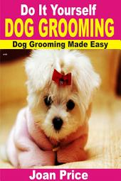 Do It Yourself Dog Grooming: Dog Grooming Made Easy